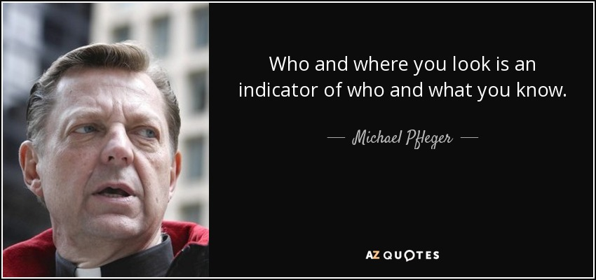 Who and where you look is an indicator of who and what you know. - Michael Pfleger