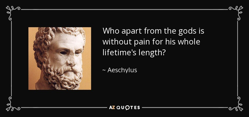 Who apart from the gods is without pain for his whole lifetime's length? - Aeschylus