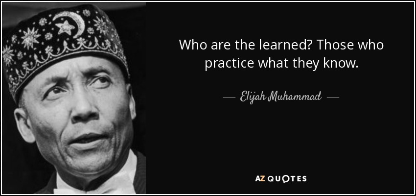 Who are the learned? Those who practice what they know. - Elijah Muhammad