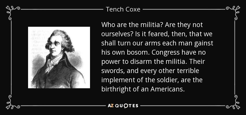 Who are the militia? Are they not ourselves? Is it feared, then, that we shall turn our arms each man gainst his own bosom. Congress have no power to disarm the militia. Their swords, and every other terrible implement of the soldier, are the birthright of an Americans. - Tench Coxe