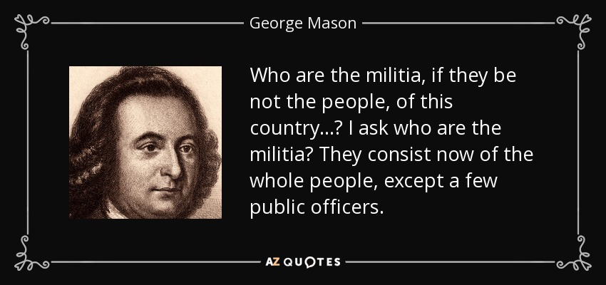 Who are the militia, if they be not the people, of this country...? I ask who are the militia? They consist now of the whole people, except a few public officers. - George Mason