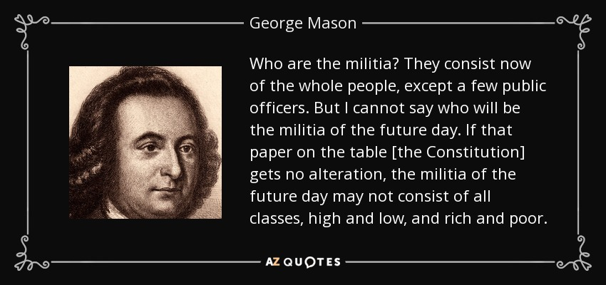 Who are the militia? They consist now of the whole people, except a few public officers. But I cannot say who will be the militia of the future day. If that paper on the table [the Constitution] gets no alteration, the militia of the future day may not consist of all classes, high and low, and rich and poor. - George Mason