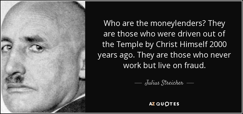 Who are the moneylenders? They are those who were driven out of the Temple by Christ Himself 2000 years ago. They are those who never work but live on fraud. - Julius Streicher