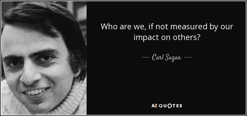 Who are we, if not measured by our impact on others? - Carl Sagan