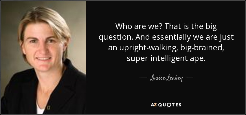 Who are we? That is the big question. And essentially we are just an upright-walking, big-brained, super-intelligent ape. - Louise Leakey