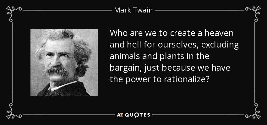 Who are we to create a heaven and hell for ourselves, excluding animals and plants in the bargain, just because we have the power to rationalize? - Mark Twain
