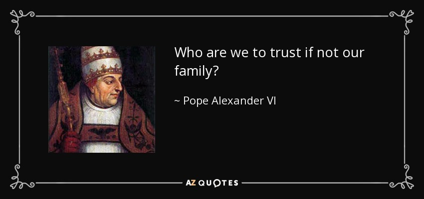 Who are we to trust if not our family? - Pope Alexander VI