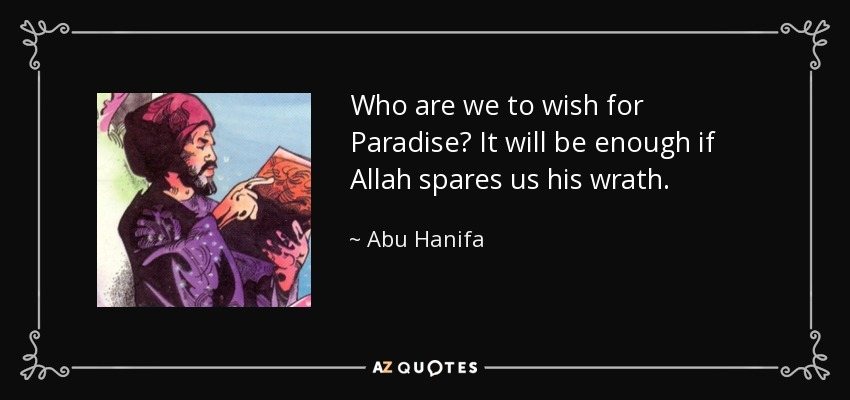 Who are we to wish for Paradise? It will be enough if Allah spares us his wrath. - Abu Hanifa