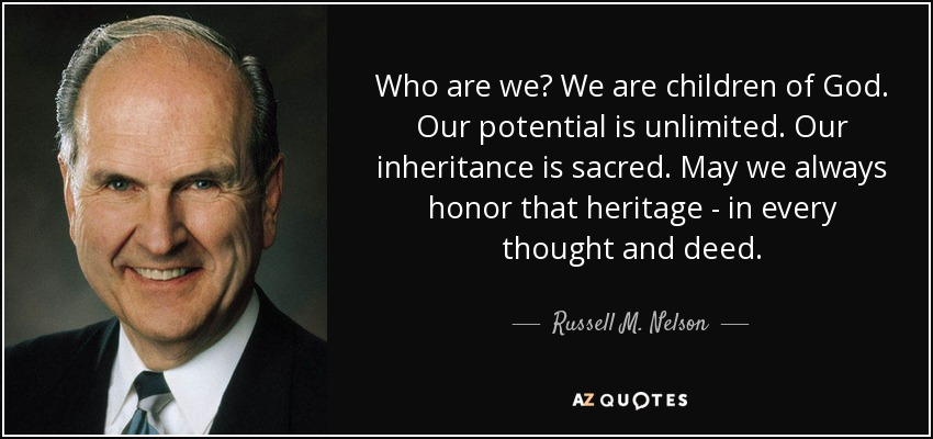 Who are we? We are children of God. Our potential is unlimited. Our inheritance is sacred. May we always honor that heritage - in every thought and deed. - Russell M. Nelson