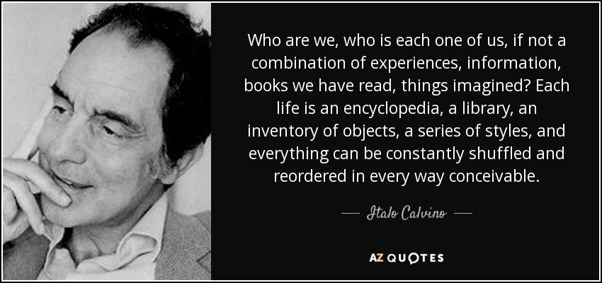 Who are we, who is each one of us, if not a combination of experiences, information, books we have read, things imagined? Each life is an encyclopedia, a library, an inventory of objects, a series of styles, and everything can be constantly shuffled and reordered in every way conceivable. - Italo Calvino