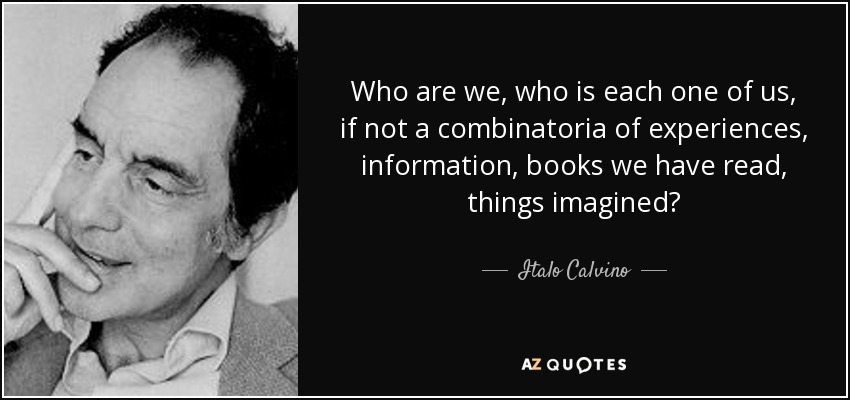 Who are we, who is each one of us, if not a combinatoria of experiences, information, books we have read, things imagined? - Italo Calvino