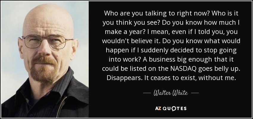 Walter White Quote Who Are You Talking To Right Now Who Is It