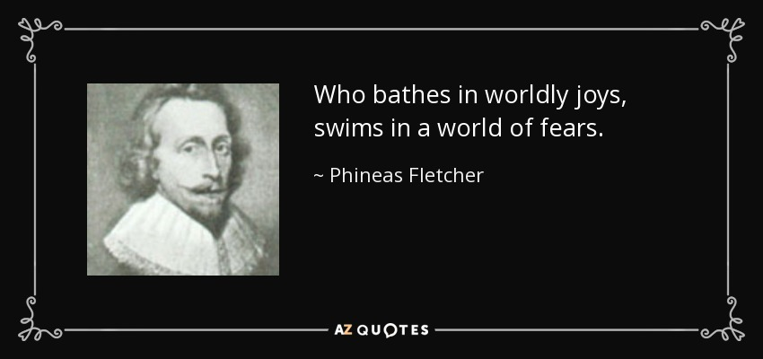 Who bathes in worldly joys, swims in a world of fears. - Phineas Fletcher
