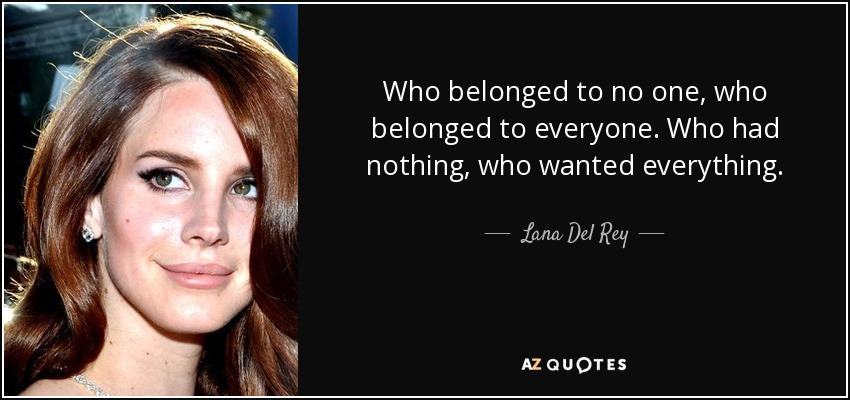 Who belonged to no one, who belonged to everyone. Who had nothing, who wanted everything. - Lana Del Rey