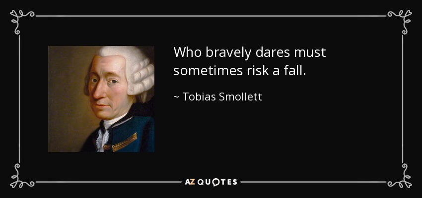 Who bravely dares must sometimes risk a fall. - Tobias Smollett