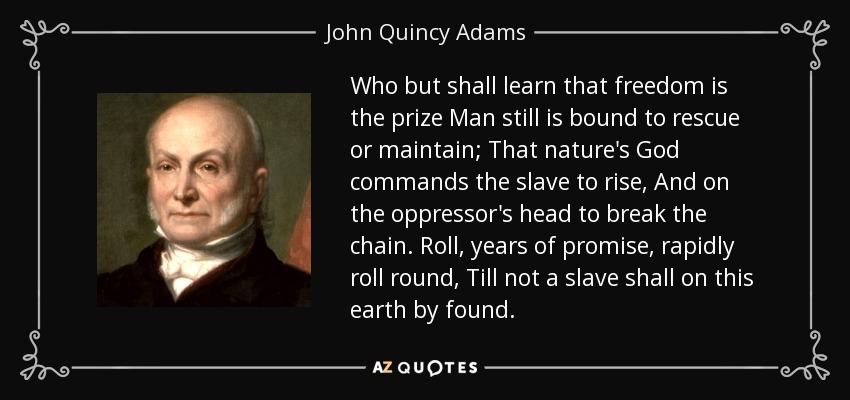 Who but shall learn that freedom is the prize Man still is bound to rescue or maintain; That nature's God commands the slave to rise, And on the oppressor's head to break the chain. Roll, years of promise, rapidly roll round, Till not a slave shall on this earth by found. - John Quincy Adams