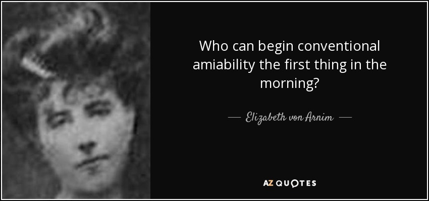 Who can begin conventional amiability the first thing in the morning? - Elizabeth von Arnim