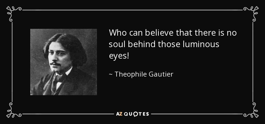 Who can believe that there is no soul behind those luminous eyes! - Theophile Gautier