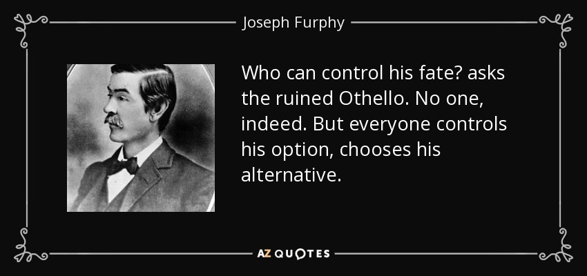 Who can control his fate? asks the ruined Othello. No one, indeed. But everyone controls his option, chooses his alternative. - Joseph Furphy