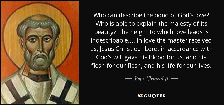 Who can describe the bond of God's love? Who is able to explain the majesty of its beauty? The height to which love leads is indescribable. ... In love the master received us, Jesus Christ our Lord, in accordance with God's will gave his blood for us, and his flesh for our flesh, and his life for our lives. - Pope Clement I