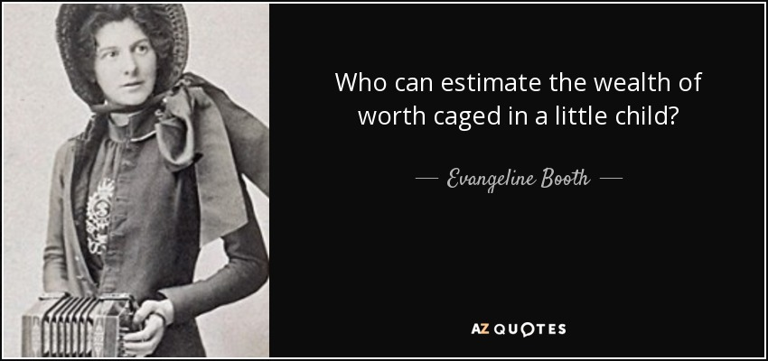 Who can estimate the wealth of worth caged in a little child? - Evangeline Booth
