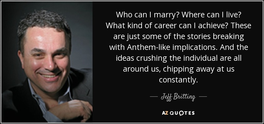 Who can I marry? Where can I live? What kind of career can I achieve? These are just some of the stories breaking with Anthem-like implications. And the ideas crushing the individual are all around us, chipping away at us constantly. - Jeff Britting
