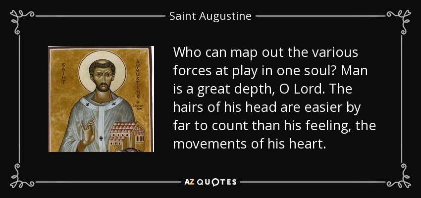 Who can map out the various forces at play in one soul? Man is a great depth, O Lord. The hairs of his head are easier by far to count than his feeling, the movements of his heart. - Saint Augustine