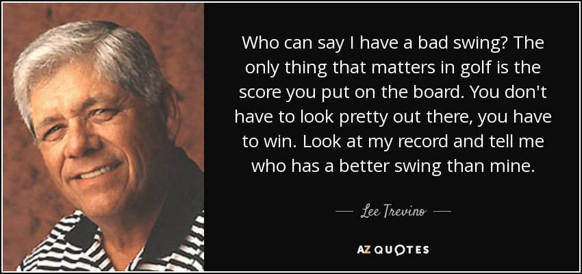 Who can say I have a bad swing? The only thing that matters in golf is the score you put on the board. You don't have to look pretty out there, you have to win. Look at my record and tell me who has a better swing than mine. - Lee Trevino