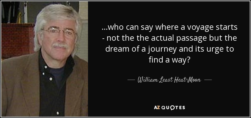 ...who can say where a voyage starts - not the the actual passage but the dream of a journey and its urge to find a way? - William Least Heat-Moon
