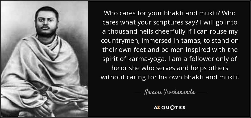 Who cares for your bhakti and mukti? Who cares what your scriptures say? I will go into a thousand hells cheerfully if I can rouse my countrymen, immersed in tamas, to stand on their own feet and be men inspired with the spirit of karma-yoga. I am a follower only of he or she who serves and helps others without caring for his own bhakti and mukti! - Swami Vivekananda