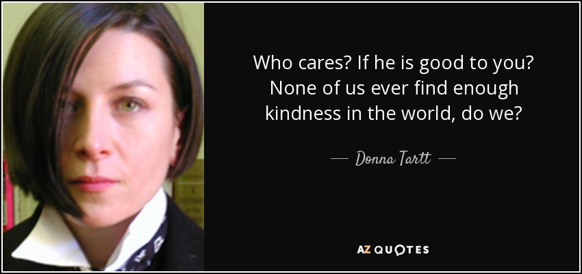 Who cares? If he is good to you? None of us ever find enough kindness in the world, do we? - Donna Tartt