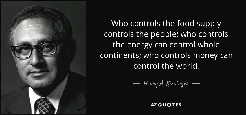 Who controls the food supply controls the people; who controls the energy can control whole continents; who controls money can control the world. - Henry A. Kissinger