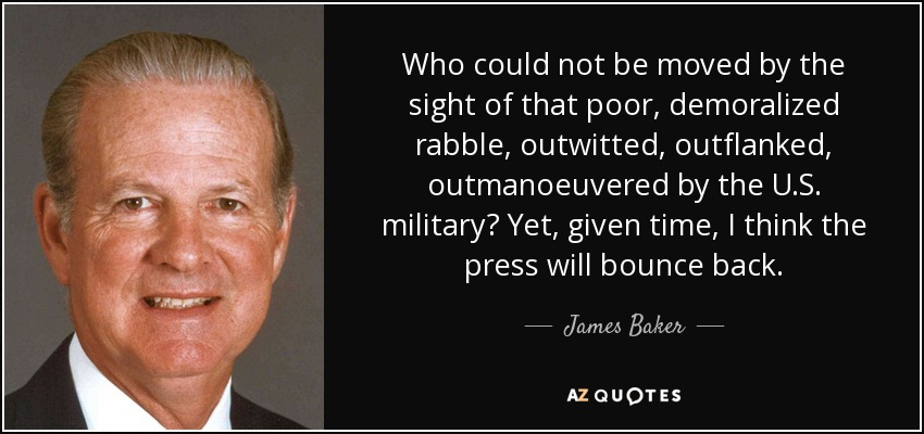 Who could not be moved by the sight of that poor, demoralized rabble, outwitted, outflanked, outmanoeuvered by the U.S. military? Yet, given time, I think the press will bounce back. - James Baker