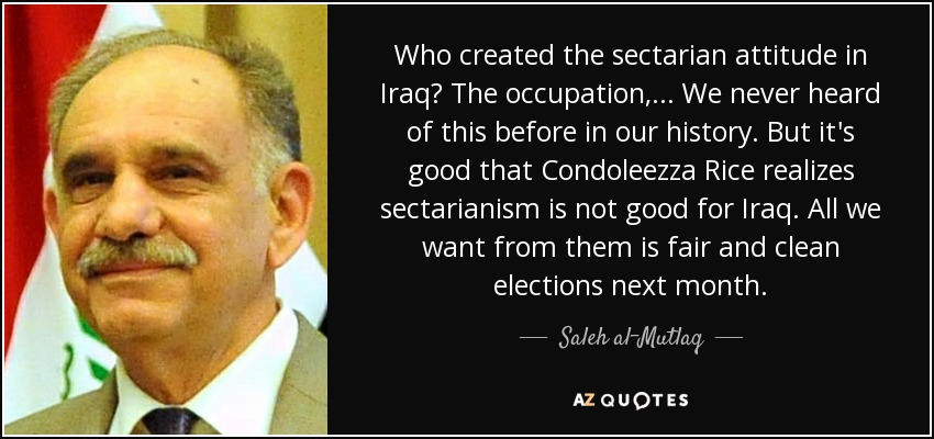 Who created the sectarian attitude in Iraq? The occupation, ... We never heard of this before in our history. But it's good that Condoleezza Rice realizes sectarianism is not good for Iraq. All we want from them is fair and clean elections next month. - Saleh al-Mutlaq