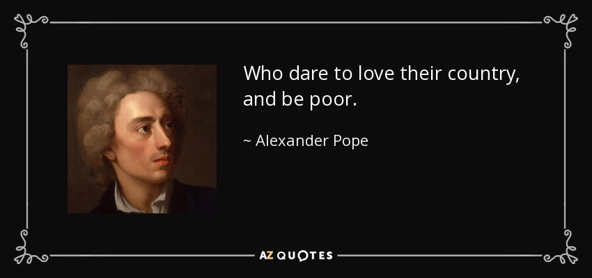 Who dare to love their country, and be poor. - Alexander Pope