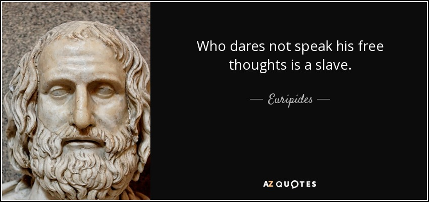 Who dares not speak his free thoughts is a slave. - Euripides