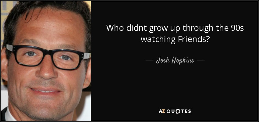 Who didnt grow up through the 90s watching Friends? - Josh Hopkins