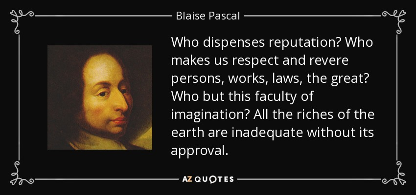 Who dispenses reputation? Who makes us respect and revere persons, works, laws, the great? Who but this faculty of imagination? All the riches of the earth are inadequate without its approval. - Blaise Pascal