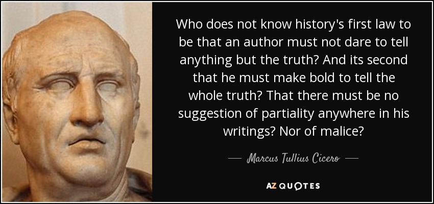 Who does not know history's first law to be that an author must not dare to tell anything but the truth? And its second that he must make bold to tell the whole truth? That there must be no suggestion of partiality anywhere in his writings? Nor of malice? - Marcus Tullius Cicero