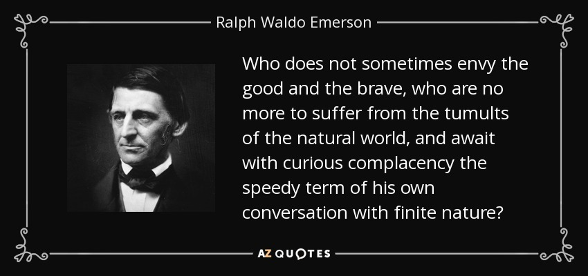 Who does not sometimes envy the good and the brave, who are no more to suffer from the tumults of the natural world, and await with curious complacency the speedy term of his own conversation with finite nature? - Ralph Waldo Emerson