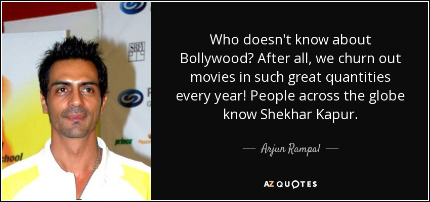 Who doesn't know about Bollywood? After all, we churn out movies in such great quantities every year! People across the globe know Shekhar Kapur. - Arjun Rampal