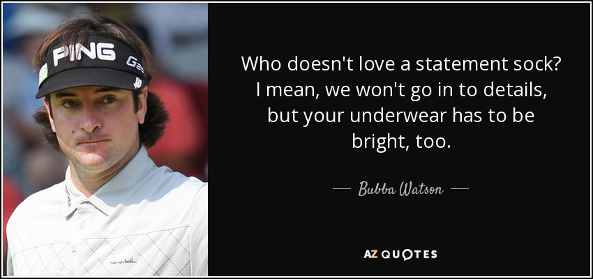 Who doesn't love a statement sock? I mean, we won't go in to details, but your underwear has to be bright, too. - Bubba Watson