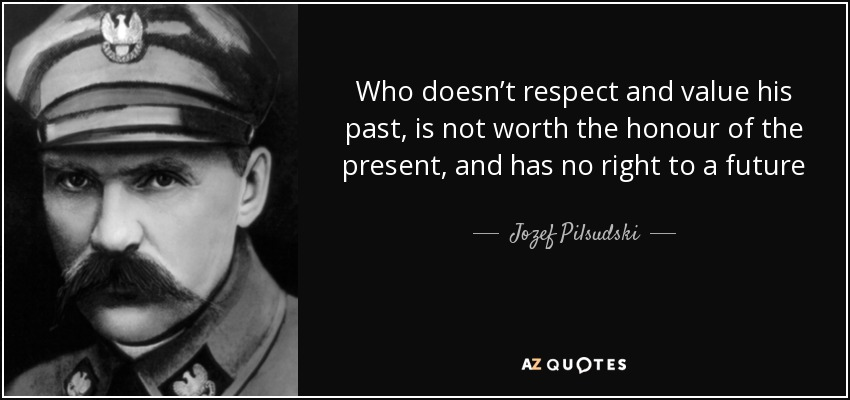 Who doesn't respect and value his past, is not worth the honour of the present, and has no right to a future - Jozef Pilsudski