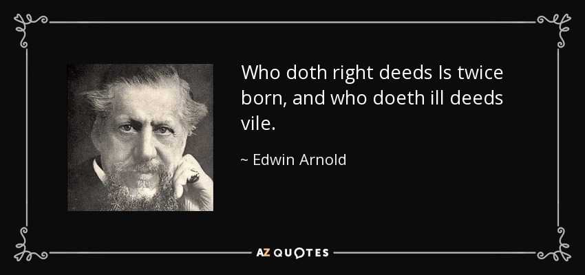 Who doth right deeds Is twice born, and who doeth ill deeds vile. - Edwin Arnold