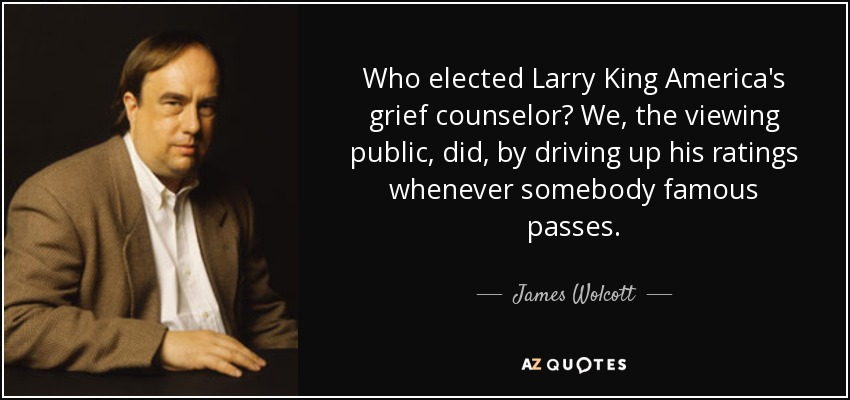 Who elected Larry King America's grief counselor? We, the viewing public, did, by driving up his ratings whenever somebody famous passes. - James Wolcott