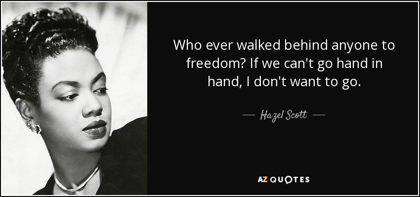 Who ever walked behind anyone to freedom? If we can't go hand in hand, I don't want to go. - Hazel Scott