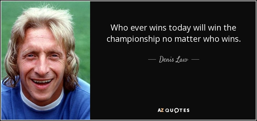Who ever wins today will win the championship no matter who wins. - Denis Law