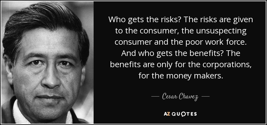 Who gets the risks? The risks are given to the consumer, the unsuspecting consumer and the poor work force. And who gets the benefits? The benefits are only for the corporations, for the money makers. - Cesar Chavez
