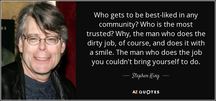 Who gets to be best-liked in any community? Who is the most trusted? Why, the man who does the dirty job, of course, and does it with a smile. The man who does the job you couldn't bring yourself to do. - Stephen King