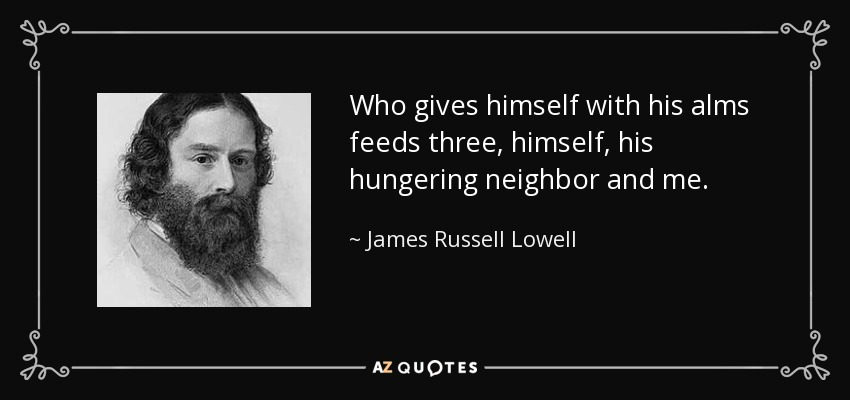 Who gives himself with his alms feeds three, himself, his hungering neighbor and me. - James Russell Lowell